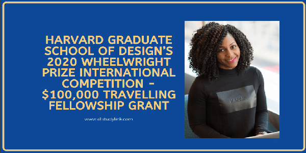 Harvard GSD Wheelwright Prize International Competition 2020 for early-career Architects ( $100,000 Travelling Fellowship), Deadline : 26 January 2020