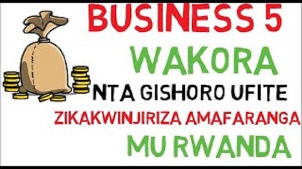 Business 5 wakora nta gishoro ufite kandi zikakwinjiriza amafaranga mu Rwanda