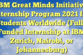 IBM Great Minds Initiative Internship Program 2021 for Students Worldwide (Fully Funded Internship at IBM Zurich, Nairobi, or Johannesburg): (Deadline 15 December 2020)